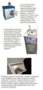 """A pesar de requerir una inversión inicial, las maquinas de fundición de vacio son automatizadas, mejoran la calidad del producto, y reducen la oxidación. Los """"trees"""" de las maquinas de fundición de vacio requieren menos limpieza y pulido. . Foto cortesía de S. Sassounian. Un derretidor por inducción con una pipeta de gas inerte puede reducir la oxidación durante la fundición. Porque no tienen una llama abierta y estan libres de humo, los derretidores por inducción son mucho más seguros y limpios que los fundidores o soldadores de derretimiento. Foto cortesía de P. Dulgerian. La limpieza rapida del """"investment"""" con agua a alta presion en una unidad encerrada reduce la exposición a polvos daninos del """"investment"""".Algunas unidades se operan a pedal para permitirle que sus manos esten libres para manejar el trabajo. Algunas unidades tambien tienen filtros que permiten que el agua se pueda volver a usar. Foto cortesía de P Dulgerian."""